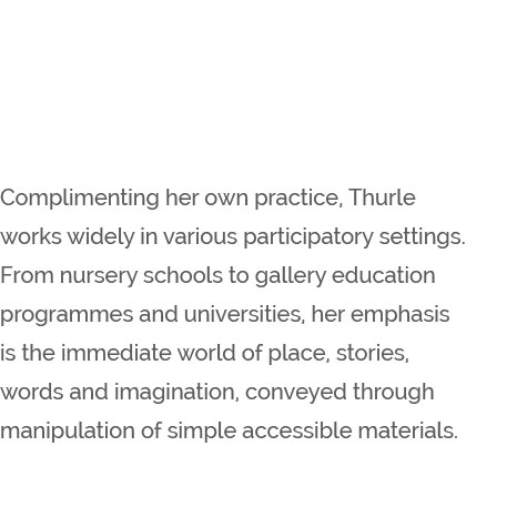 Complimenting her own practice, Thurle works widely in various participatory settings. From nursery schools to gallery education programmes and universities, her emphasis is the immediate world of place, stories, words and imagination, conveyed through manipulation of simple accessible materials.